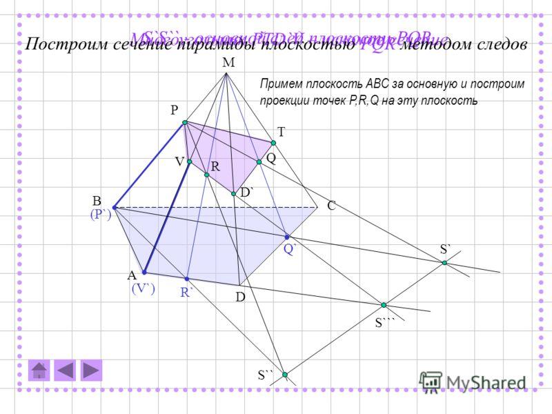 A A` B B` C` C Q P R Q` (P`) (R`) S S` S`` C`` F Построим сечение призмы плоскостью PQR методом следов Примем плоскость ABC за основную и построим проекции точек P,R,Q на эту плоскость SR – основной след (PQR) на (ABC) S`P – след (PQR) на (ВАА`)S``Q