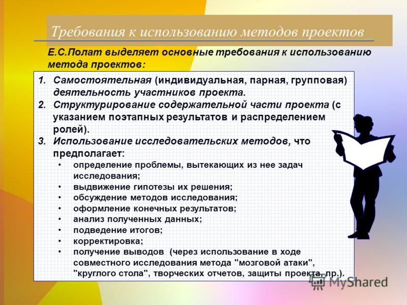 Требования к использованию методов проектов Е.С.Полат выделяет основные требования к использованию метода проектов: 1.Самостоятельная (индивидуальная, парная, групповая) деятельность участников проекта. 2.Структурирование содержательной части проекта
