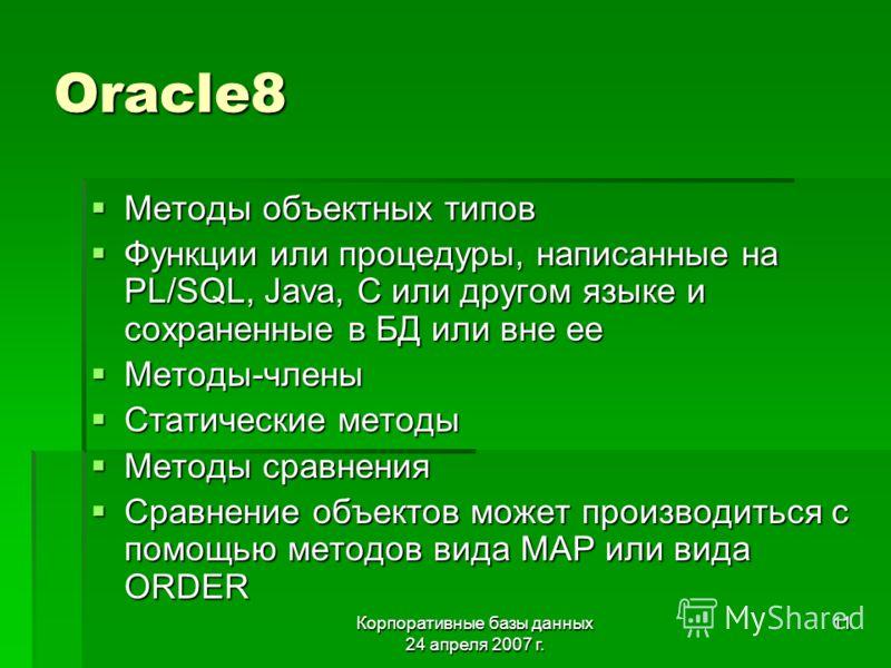 Корпоративные базы данных 24 апреля 2007 г. 11 Oracle8 Методы объектных типов Методы объектных типов Функции или процедуры, написанные на PL/SQL, Java, C или другом языке и сохраненные в БД или вне ее Функции или процедуры, написанные на PL/SQL, Java