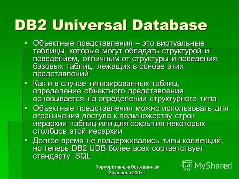 Корпоративные базы данных 24 апреля 2007 г. 19 DB2 Universal Database Объектные представления – это виртуальные таблицы, которые могут обладать структурой и поведением, отличным от структуры и поведения базовых таблиц, лежащих в основе этих представл