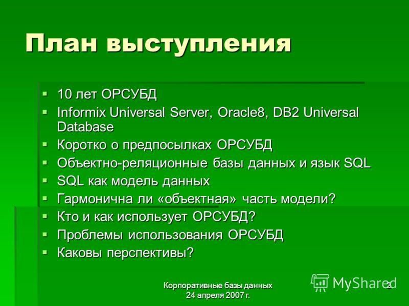 Корпоративные базы данных 24 апреля 2007 г. 2 План выступления 10 лет ОРСУБД 10 лет ОРСУБД Informix Universal Server, Oracle8, DB2 Universal Database Informix Universal Server, Oracle8, DB2 Universal Database Коротко о предпосылках ОРСУБД Коротко о п