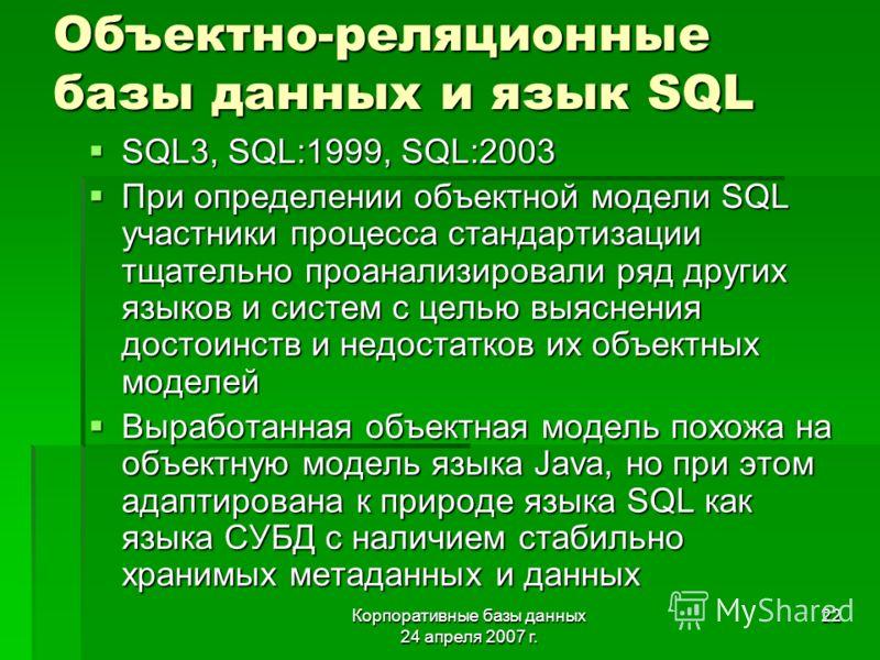 Корпоративные базы данных 24 апреля 2007 г. 22 Объектно-реляционные базы данных и язык SQL SQL3, SQL:1999, SQL:2003 SQL3, SQL:1999, SQL:2003 При определении объектной модели SQL участники процесса стандартизации тщательно проанализировали ряд других