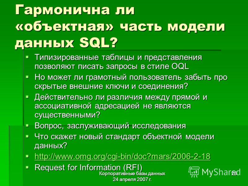 Корпоративные базы данных 24 апреля 2007 г. 26 Гармонична ли «объектная» часть модели данных SQL? Типизированные таблицы и представления позволяют писать запросы в стиле OQL Типизированные таблицы и представления позволяют писать запросы в стиле OQL