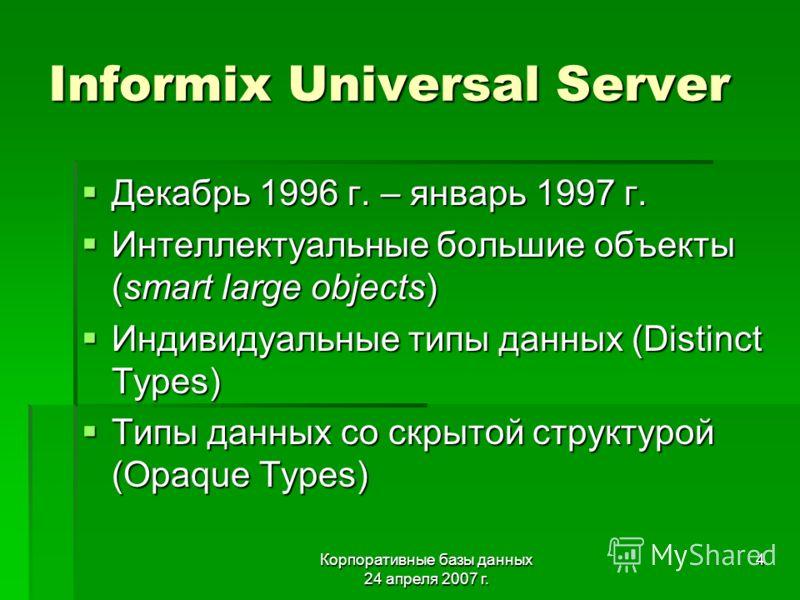 Корпоративные базы данных 24 апреля 2007 г. 4 Informix Universal Server Декабрь 1996 г. – январь 1997 г. Декабрь 1996 г. – январь 1997 г. Интеллектуальные большие объекты (smart large objects) Интеллектуальные большие объекты (smart large objects) Ин