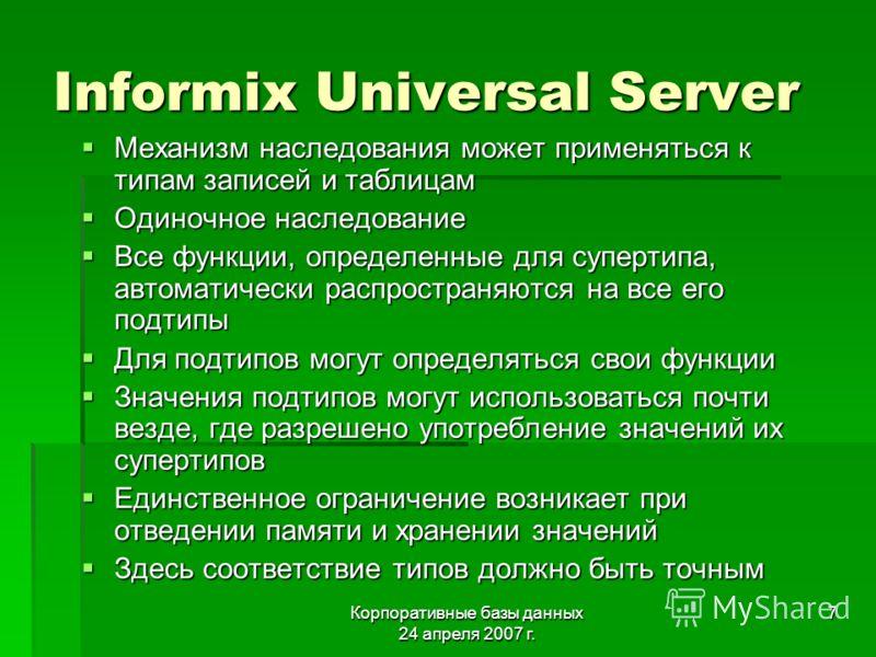 Корпоративные базы данных 24 апреля 2007 г. 7 Informix Universal Server Механизм наследования может применяться к типам записей и таблицам Механизм наследования может применяться к типам записей и таблицам Одиночное наследование Одиночное наследовани