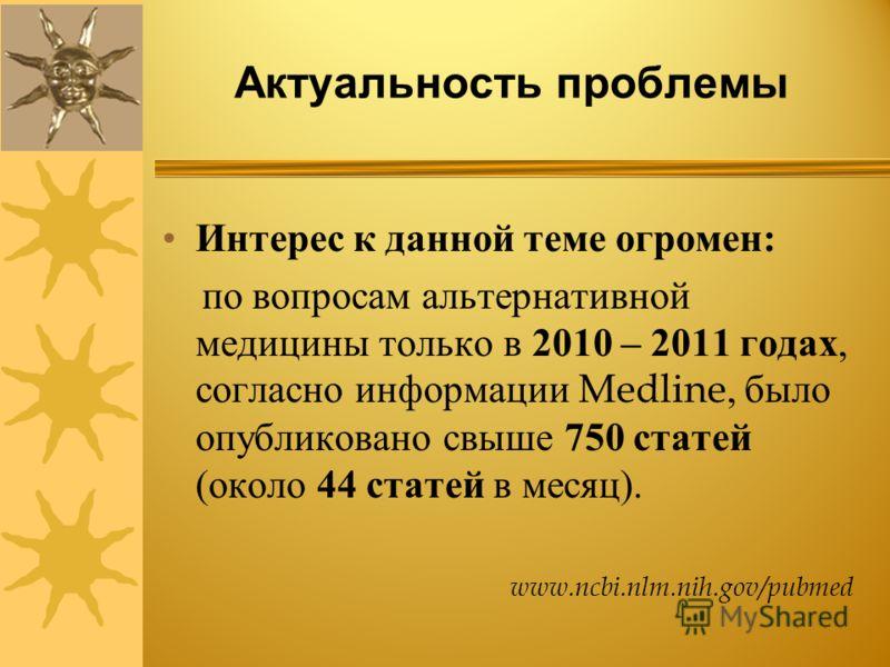 Актуальность проблемы Интерес к данной теме огромен : по вопросам альтернативной медицины только в 2010 – 2011 годах, согласно информации Medline, было опубликовано свыше 750 статей ( около 44 статей в месяц ). www.ncbi.nlm.nih.gov/pubmed