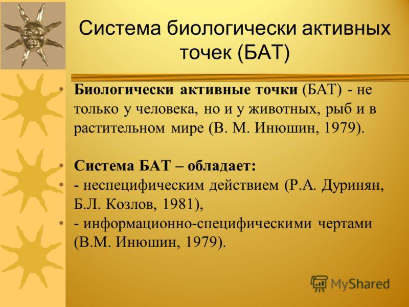 Система биологически активных точек ( БАТ ) Биологически активные точки ( БАТ ) - не только у человека, но и у животных, рыб и в растительном мире ( В. М. Инюшин, 1979). Система БАТ – обладает : - неспецифическим действием ( Р. А. Дуринян, Б. Л. Козл