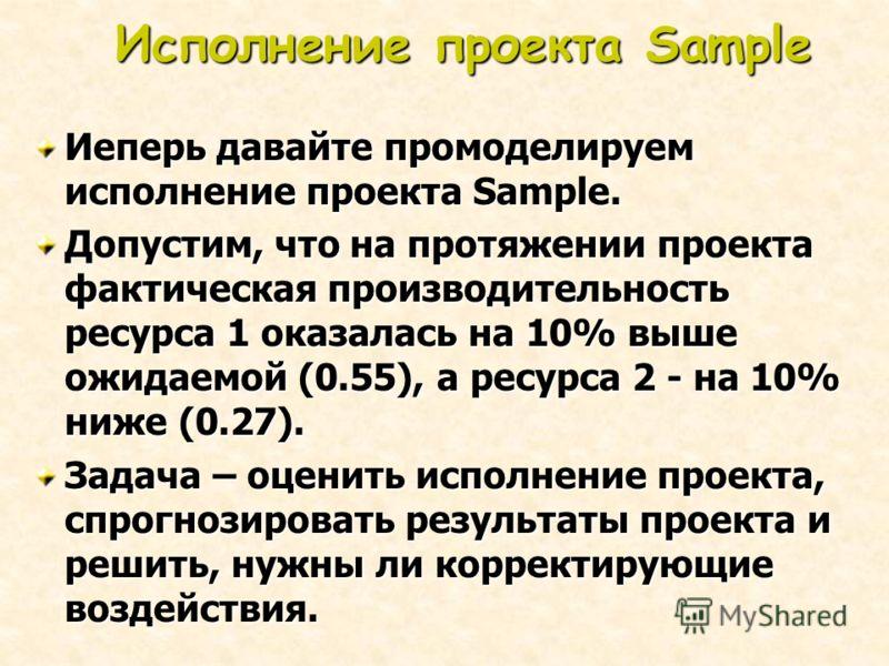 Исполнение проекта Sample Иеперь давайте промоделируем исполнение проекта Sample. Допустим, что на протяжении проекта фактическая производительность ресурса 1 оказалась на 10% выше ожидаемой (0.55), а ресурса 2 - на 10% ниже (0.27). Задача – оценить