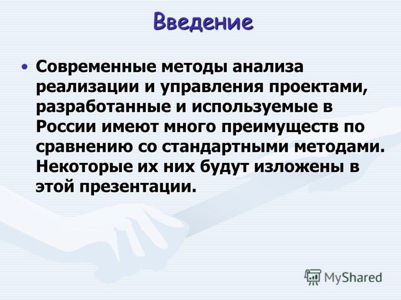 Введение Современные методы анализа реализации и управления проектами, разработанные и используемые в России имеют много преимуществ по сравнению со стандартными методами. Некоторые их них будут изложены в этой презентации.Современные методы анализа