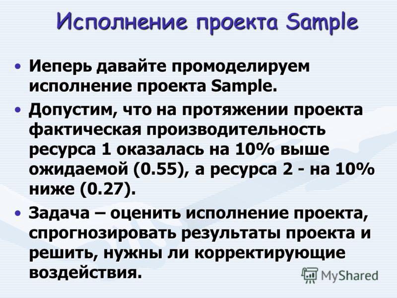 Исполнение проекта Sample Иеперь давайте промоделируем исполнение проекта Sample.Иеперь давайте промоделируем исполнение проекта Sample. Допустим, что на протяжении проекта фактическая производительность ресурса 1 оказалась на 10% выше ожидаемой (0.5