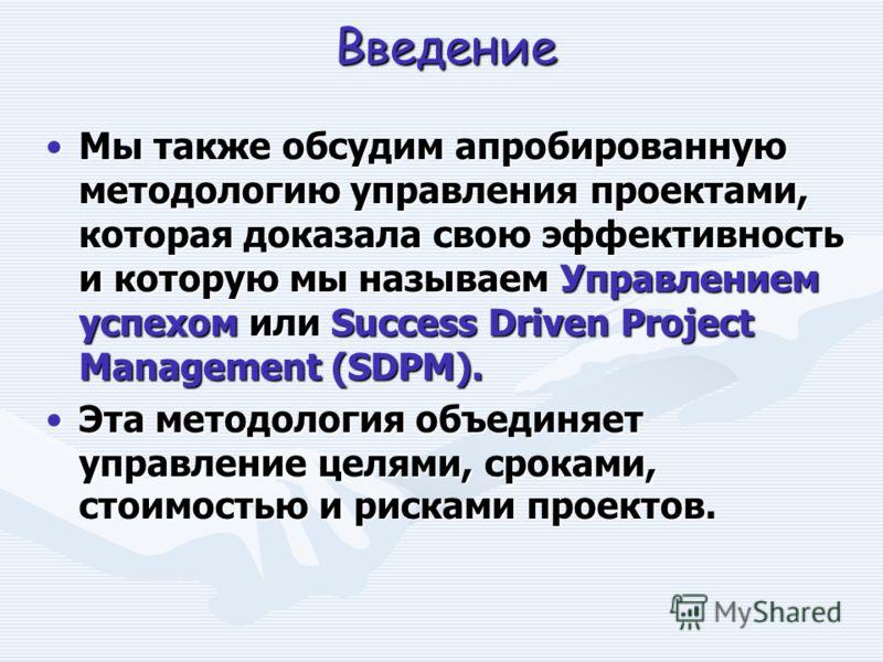 Введение Мы также обсудим апробированную методологию управления проектами, которая доказала свою эффективность и которую мы называем Управлением успехом или Success Driven Project Management (SDPM).Мы также обсудим апробированную методологию управлен