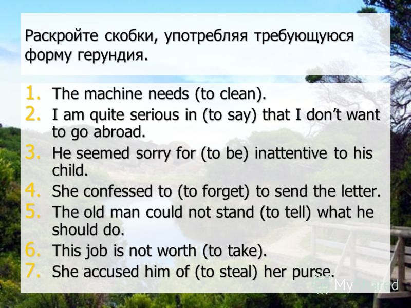 Раскройте скобки, употребляя требующуюся форму герундия. 1. The machine needs (to clean). 2. I am quite serious in (to say) that I dont want to go abroad. 3. He seemed sorry for (to be) inattentive to his child. 4. She confessed to (to forget) to sen