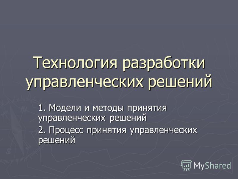 Технология разработки управленческих решений 1. Модели и методы принятия управленческих решений 2. Процесс принятия управленческих решений