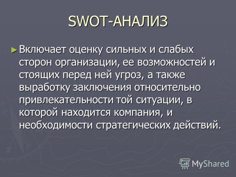 SWOT-АНАЛИЗ Включает оценку сильных и слабых сторон организации, ее возможностей и стоящих перед ней угроз, а также выработку заключения относительно привлекательности той ситуации, в которой находится компания, и необходимости стратегических действи
