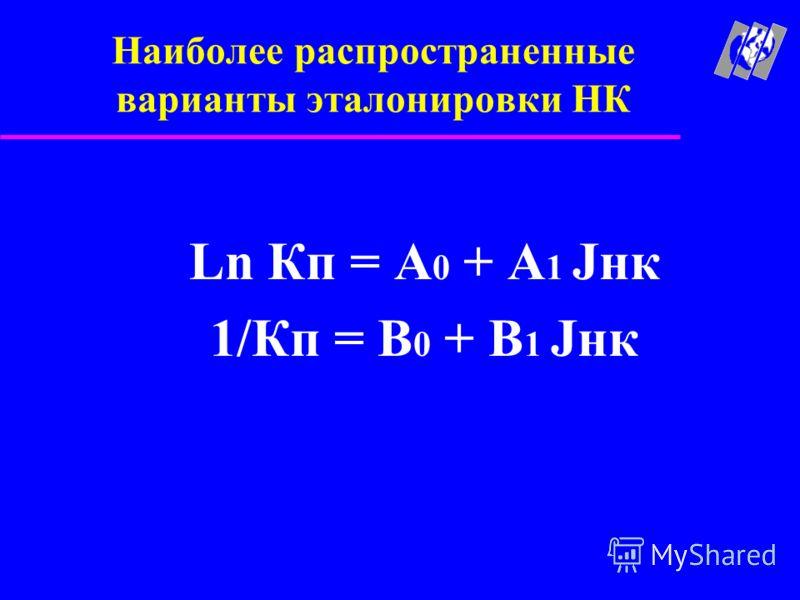 Наиболее распространенные варианты эталонировки НК Ln Кп = A 0 + A 1 Jнк 1/Кп = B 0 + B 1 Jнк