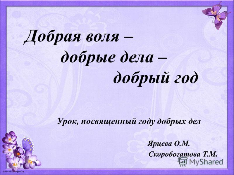 Добрая воля – добрые дела – добрый год Урок, посвященный году добрых дел Ярцева О.М. Скоробогатова Т.М.