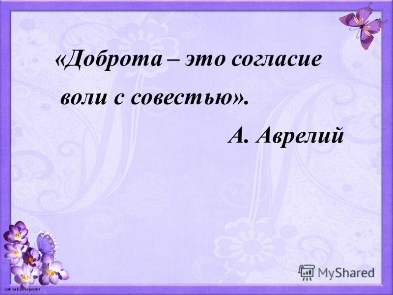 «Доброта – это согласие воли с совестью». А. Аврелий