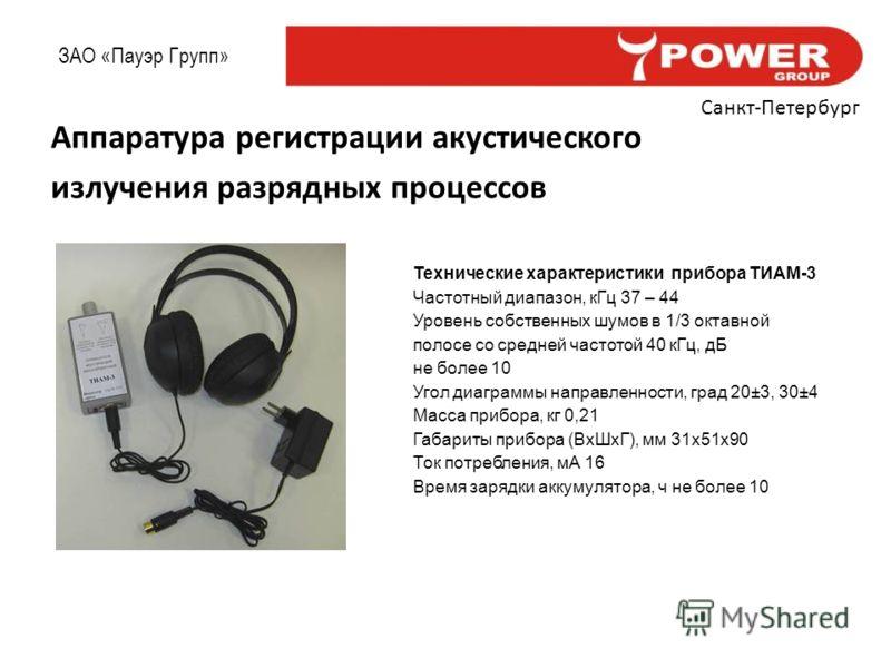 ЗАО «Пауэр Групп» Санкт-Петербург Аппаратура регистрации акустического излучения разрядных процессов Технические характеристики прибора ТИАМ-3 Частотный диапазон, кГц 37 – 44 Уровень собственных шумов в 1/3 октавной полосе со средней частотой 40 кГц,