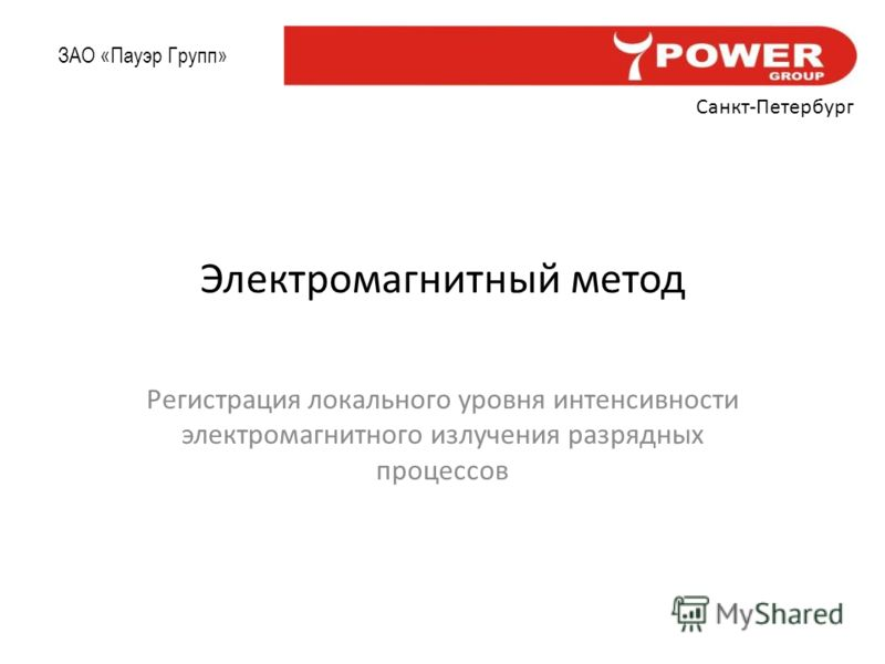 ЗАО «Пауэр Групп» Санкт-Петербург Электромагнитный метод Регистрация локального уровня интенсивности электромагнитного излучения разрядных процессов