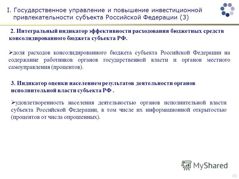 49 I. Государственное управление и повышение инвестиционной привлекательности субъекта Российской Федерации (3) 2. Интегральный индикатор эффективности расходования бюджетных средств консолидированного бюджета субъекта РФ. доля расходов консолидирова