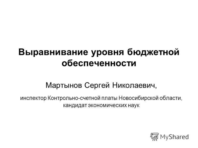Выравнивание уровня бюджетной обеспеченности Мартынов Сергей Николаевич, инспектор Контрольно-счетной платы Новосибирской области, кандидат экономических наук