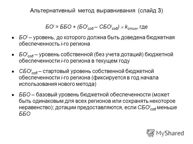 Альтернативный метод выравнивания (слайд 3) БО i = ББО + (БО i соб – СБО i соб ) k стим, где БО i – уровень, до которого должна быть доведена бюджетная обеспеченность i-го региона БО i соб – уровень собственной (без учета дотаций) бюджетной обеспечен