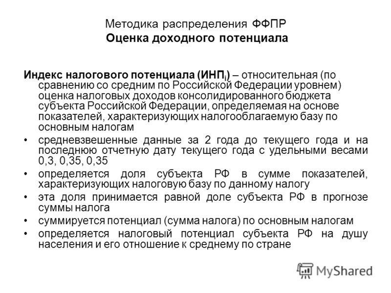 Методика распределения ФФПР Оценка доходного потенциала Индекс налогового потенциала (ИНП i ) – относительная (по сравнению со средним по Российской Федерации уровнем) оценка налоговых доходов консолидированного бюджета субъекта Российской Федерации,