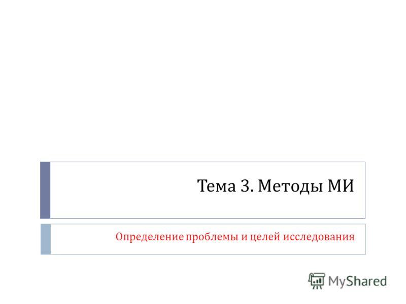 Тема 3. Методы МИ Определение проблемы и целей исследования