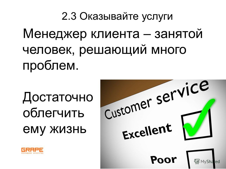 2.3 Оказывайте услуги Менеджер клиента – занятой человек, решающий много проблем. Достаточно облегчить ему жизнь