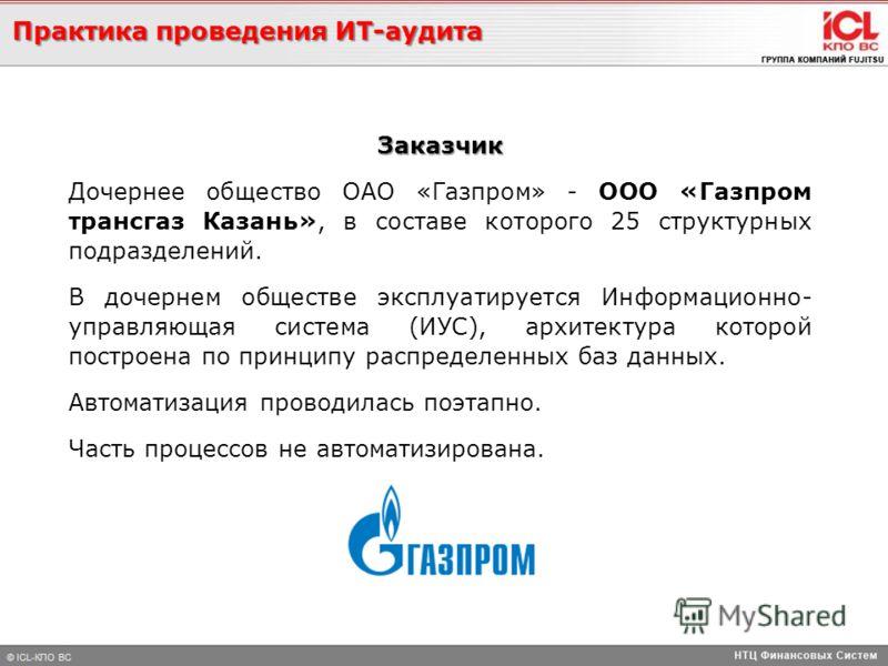 Заказчик Дочернее общество ОАО «Газпром» - ООО «Газпром трансгаз Казань», в составе которого 25 структурных подразделений. В дочернем обществе эксплуатируется Информационно- управляющая система (ИУС), архитектура которой построена по принципу распред