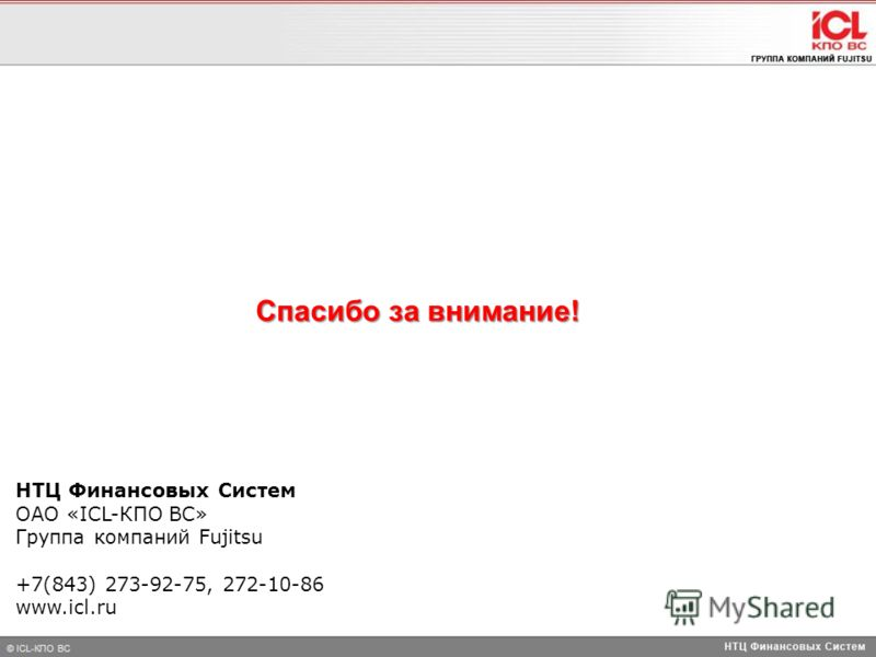 НТЦ Финансовых Систем ОАО «ICL-КПО ВС» Группа компаний Fujitsu +7(843) 273-92-75, 272-10-86 www.icl.ru Спасибо за внимание!