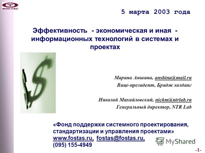 -1- 5 марта 2003 года «Фонд поддержки системного проектирования, стандартизации и управления проектами» www.fostas.ru, fostas@fostas.ru, (095) 155-4949 Эффективность - экономическая и иная - информационных технологий в системах и проектах Марина Анши