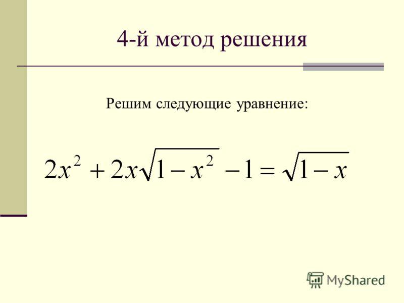 4-й метод решения Решим следующие уравнение: