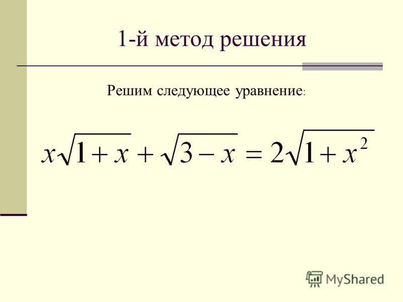 1-й метод решения Решим следующее уравнение :