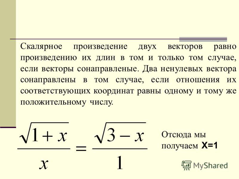 Скалярное произведение двух векторов равно произведению их длин в том и только том случае, если векторы сонаправленые. Два ненулевых вектора сонаправлены в том случае, если отношения их соответствующих координат равны одному и тому же положительному