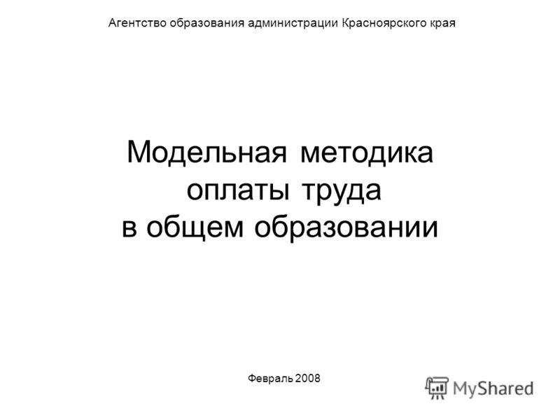 Модельная методика оплаты труда в общем образовании Агентство образования администрации Красноярского края Февраль 2008
