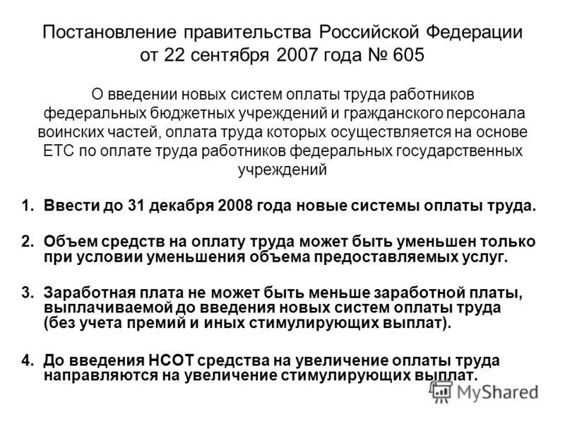Постановление правительства Российской Федерации от 22 сентября 2007 года 605 О введении новых систем оплаты труда работников федеральных бюджетных учреждений и гражданского персонала воинских частей, оплата труда которых осуществляется на основе ЕТС