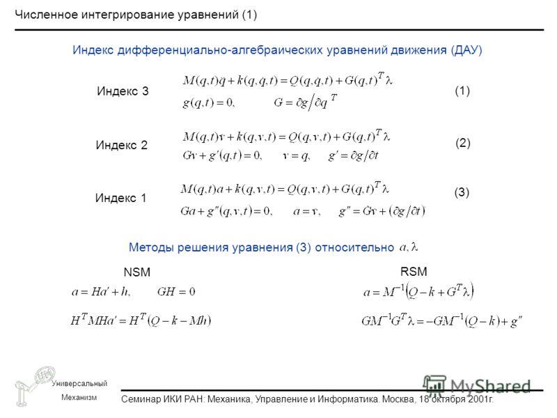 Семинар ИКИ РАН: Механика, Управление и Информатика. Москва, 18 октября 2001г. Универсальный Механизм Численное интегрирование уравнений (1) Индекс 3 Индекс 2 Индекс 1 (1) (2) (3) Методы решения уравнения (3) относительно NSM RSM Индекс дифференциаль
