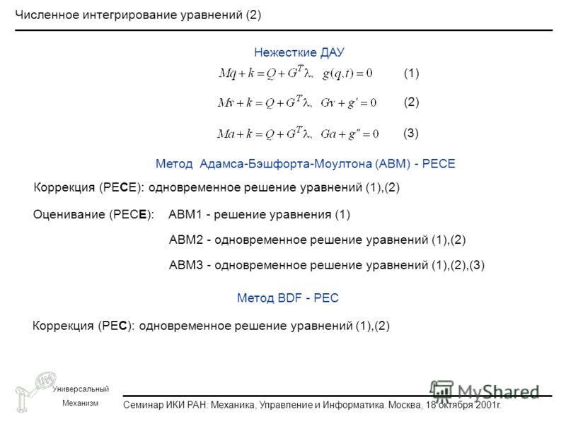 Семинар ИКИ РАН: Механика, Управление и Информатика. Москва, 18 октября 2001г. Универсальный Механизм Численное интегрирование уравнений (2) Нежесткие ДАУ Метод Адамса-Бэшфорта-Моултона (ABM) - PECE Коррекция (PECE): одновременное решение уравнений (