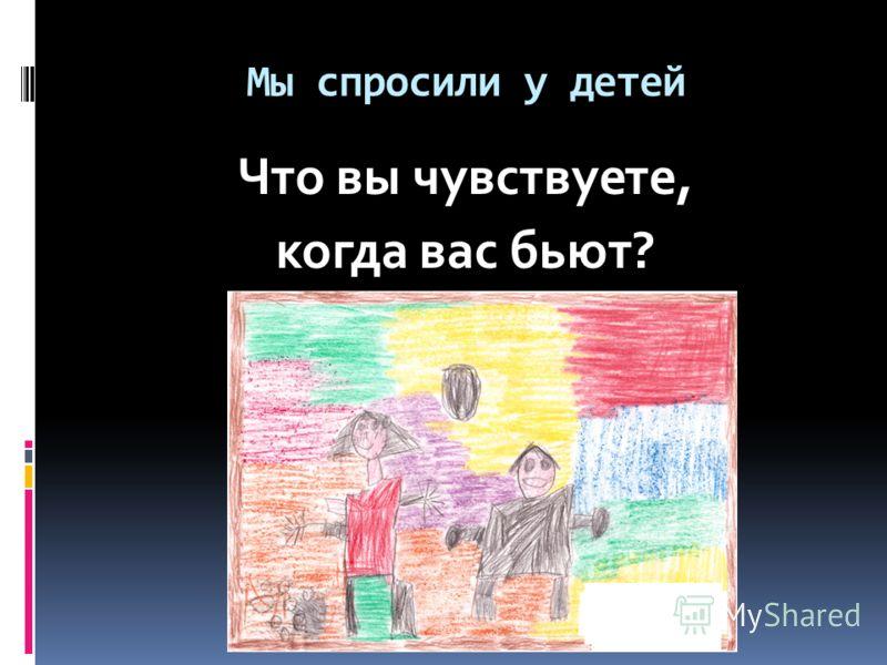 Мы спросили у детей Что вы чувствуете, когда вас бьют?