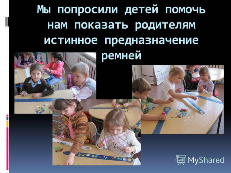 Мы попросили детей помочь нам показать родителям истинное предназначение ремней