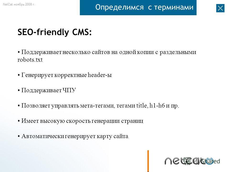 NetCat ноябрь 2008 г. Определимся с терминами SEO-friendly CMS: Поддерживает несколько сайтов на одной копии с раздельными robots.txt Генерирует корректные header-ы Поддерживает ЧПУ Позволяет управлять мета-тегами, тегами title, h1-h6 и пр. Имеет выс