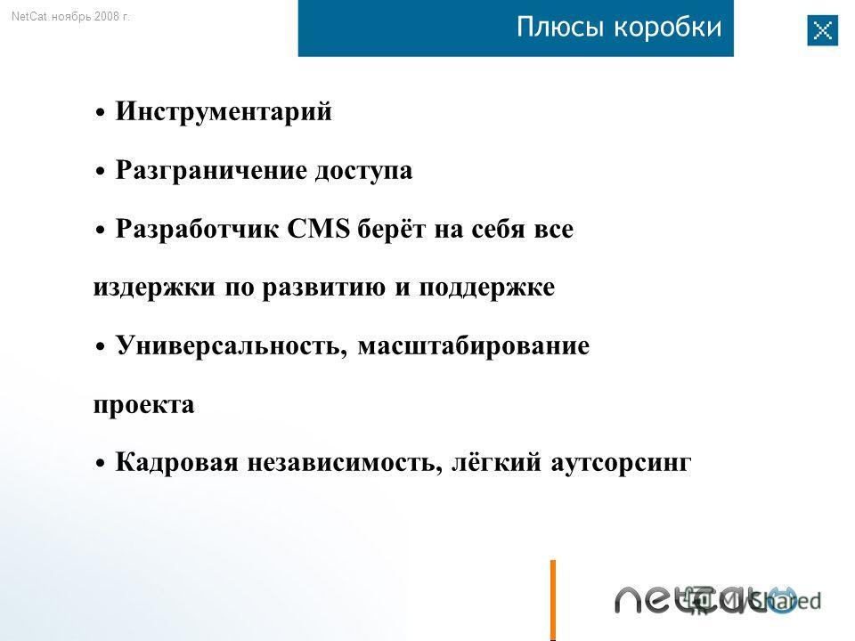 NetCat ноябрь 2008 г. Плюсы коробки Инструментарий Разграничение доступа Разработчик CMS берёт на себя все издержки по развитию и поддержке Универсальность, масштабирование проекта Кадровая независимость, лёгкий аутсорсинг