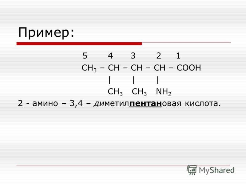 Пример: 5 4 3 2 1 СН 3 – СН – СН – СН – СООН | | | СН 3 СН 3 NH 2 2 - амино – 3,4 – диметилпентановая кислота.