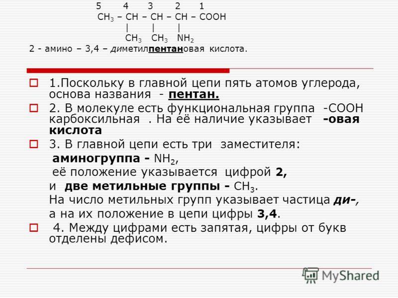 5 4 3 2 1 СН 3 – СН – СН – СН – СООН | | | СН 3 СН 3 NH 2 2 - амино – 3,4 – диметилпентановая кислота. 1.Поскольку в главной цепи пять атомов углерода, основа названия - пентан. 2. В молекуле есть функциональная группа -СООН карбоксильная. На её нали