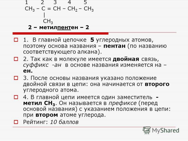 1 2 3 4 5 СН 3 – С = СН – СН 2 – СН 3 | СН 3 2 – метилпентен – 2 1. В главной цепочке 5 углеродных атомов, поэтому основа названия – пентан (по названию соответствующего алкана). 2. Так как в молекуле имеется двойная связь, суффикс -ан в основе назва