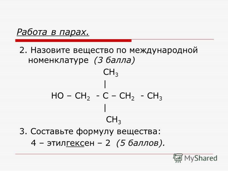 Работа в парах. 2. Назовите вещество по международной номенклатуре (3 балла) СН 3 | НО – СН 2 - С – СН 2 - СН 3 | СН 3 3. Составьте формулу вещества: 4 – этилгексен – 2 (5 баллов).