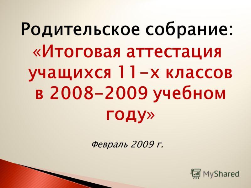 Родительское собрание: «Итоговая аттестация учащихся 11-х классов в 2008-2009 учебном году» Февраль 2009 г.