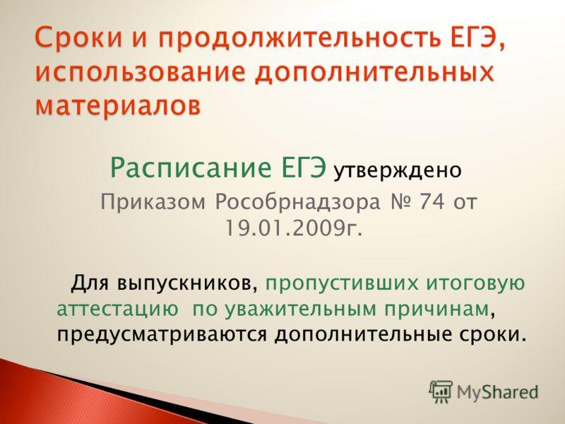 Расписание ЕГЭ утверждено Приказом Рособрнадзора 74 от 19.01.2009г. Для выпускников, пропустивших итоговую аттестацию по уважительным причинам, предусматриваются дополнительные сроки.