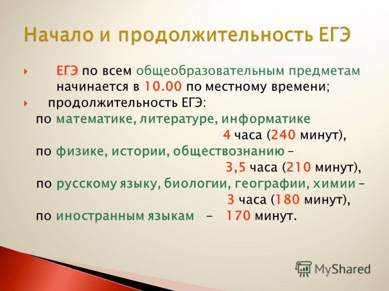 ЕГЭ по всем общеобразовательным предметам начинается в 10.00 по местному времени; продолжительность ЕГЭ: по математике, литературе, информатике 4 часа (240 минут), по физике, истории, обществознанию – 3,5 часа (210 минут), по русскому языку, биологии